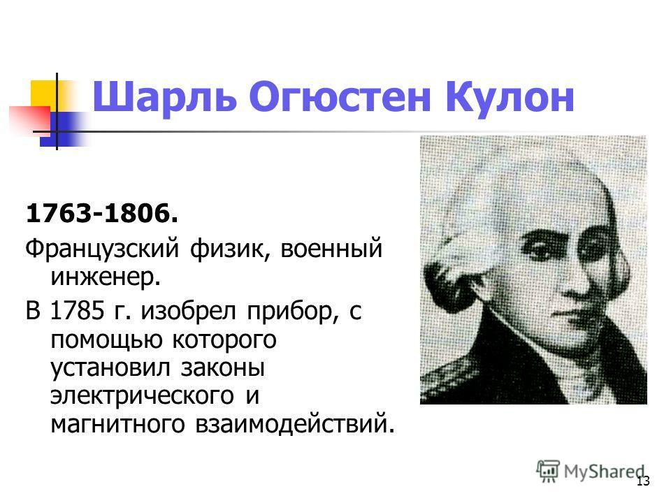 13 Шарль Огюстен Кулон 1763-1806. Французский физик, военный инженер. В 1785 г. изобрел прибор, с помощью которого установил законы электрического и магнитного взаимодействий.