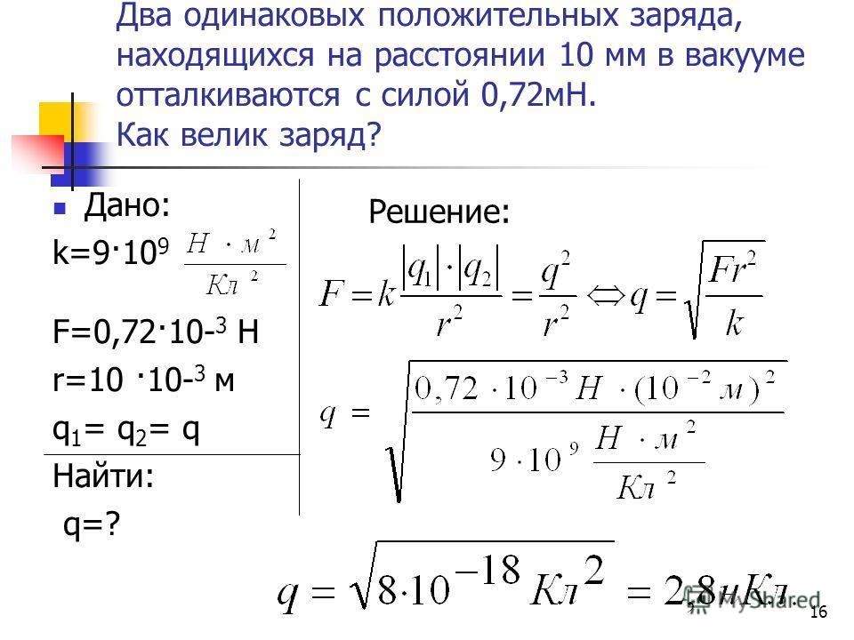 16 Два одинаковых положительных заряда, находящихся на расстоянии 10 мм в вакууме отталкиваются с силой 0,72мН. Как велик заряд? Дано: k=9·10 9 F=0,72·10- 3 Н r=10 ·10- 3 м q 1 = q 2 = q Найти: q=? Решение: