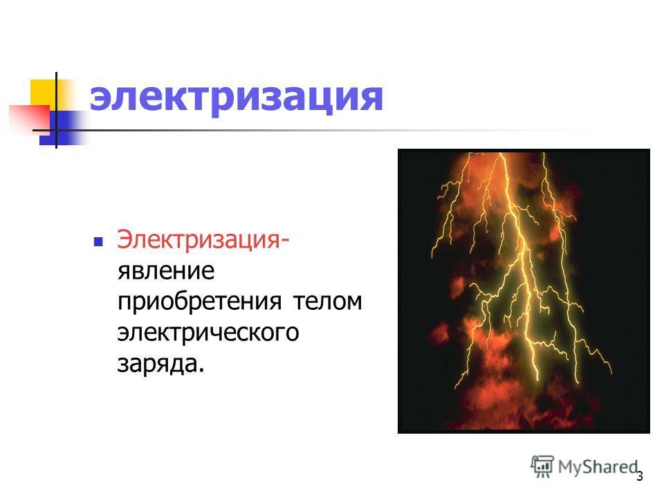 3 электризация Электризация- явление приобретения телом электрического заряда.