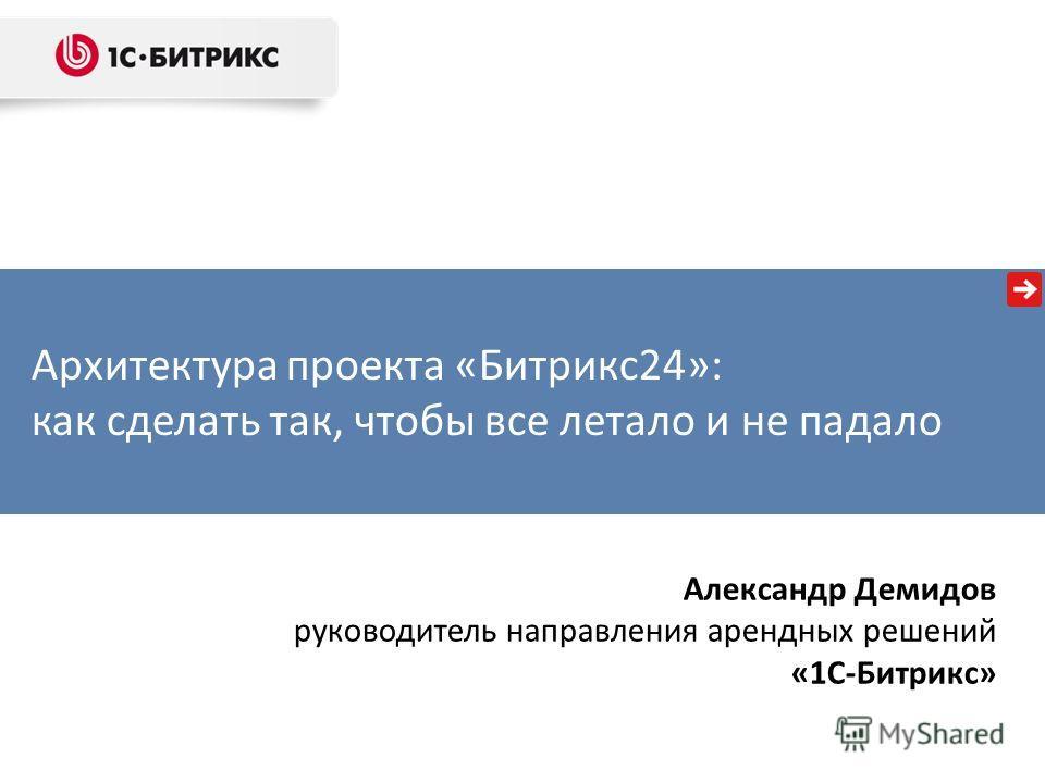 Архитектура проекта «Битрикс24»: как сделать так, чтобы все летало и не падало Александр Демидов руководитель направления арендных решений «1С-Битрикс»