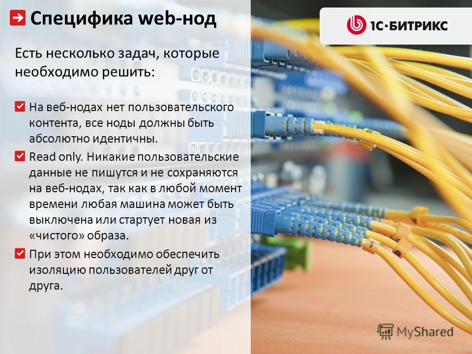 Специфика web-нод Есть несколько задач, которые необходимо решить: На веб-нодах нет пользовательского контента, все ноды должны быть абсолютно идентичны. Read only. Никакие пользовательские данные не пишутся и не сохраняются на веб-нодах, так как в л