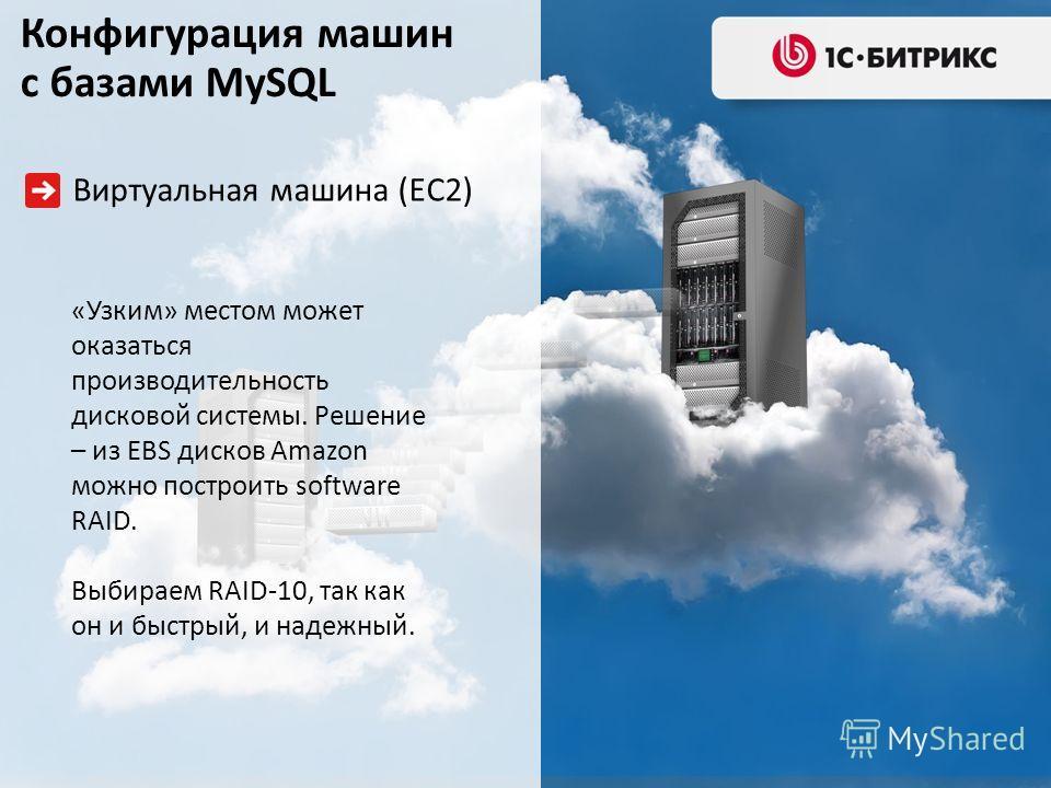 Виртуальная машина (EC2) «Узким» местом может оказаться производительность дисковой системы. Решение – из EBS дисков Amazon можно построить software RAID. Выбираем RAID-10, так как он и быстрый, и надежный. Конфигурация машин с базами MySQL