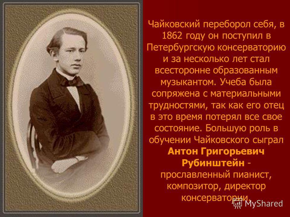 Чайковский переборол себя, в 1862 году он поступил в Петербургскую консерваторию и за несколько лет стал всесторонне образованным музыкантом. Учеба была сопряжена с материальными трудностями, так как его отец в это время потерял все свое состояние. Б