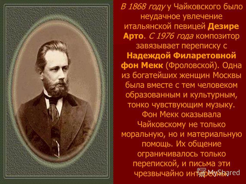 В 1868 году у Чайковского было неудачное увлечение итальянской певицей Дезире Арто. С 1976 года композитор завязывает переписку с Надеждой Филаретовной фон Мекк (Фроловской). Одна из богатейших женщин Москвы была вместе с тем человеком образованным и