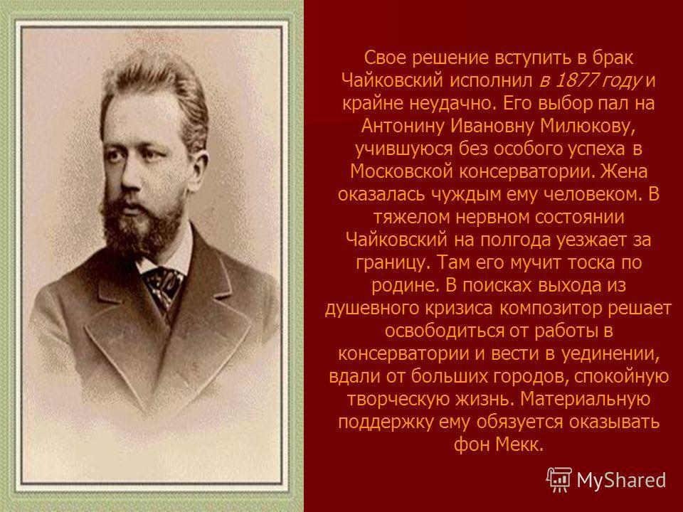 Свое решение вступить в брак Чайковский исполнил в 1877 году и крайне неудачно. Его выбор пал на Антонину Ивановну Милюкову, учившуюся без особого успеха в Московской консерватории. Жена оказалась чуждым ему человеком. В тяжелом нервном состоянии Чай