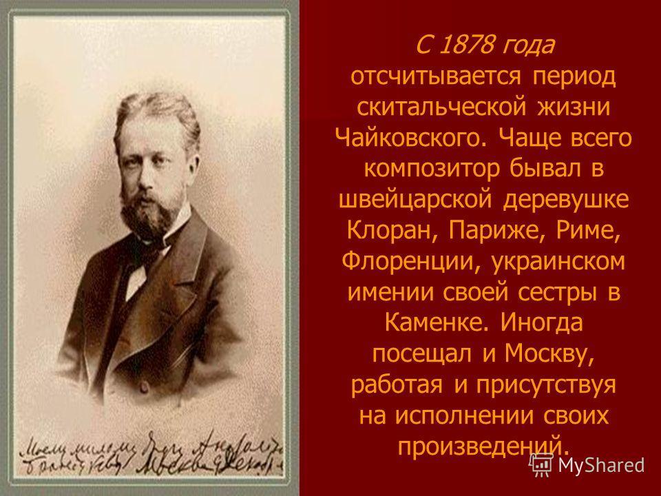 С 1878 года отсчитывается период скитальческой жизни Чайковского. Чаще всего композитор бывал в швейцарской деревушке Клоран, Париже, Риме, Флоренции, украинском имении своей сестры в Каменке. Иногда посещал и Москву, работая и присутствуя на исполне