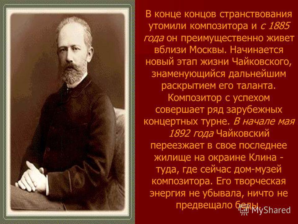 В конце концов странствования утомили композитора и с 1885 года он преимущественно живет вблизи Москвы. Начинается новый этап жизни Чайковского, знаменующийся дальнейшим раскрытием его таланта. Композитор с успехом совершает ряд зарубежных концертных