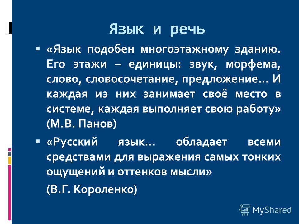 Язык и речь «Язык подобен многоэтажному зданию. Его этажи – единицы: звук, морфема, слово, словосочетание, предложение… И каждая из них занимает своё место в системе, каждая выполняет свою работу» (М.В. Панов) «Русский язык… обладает всеми средствами