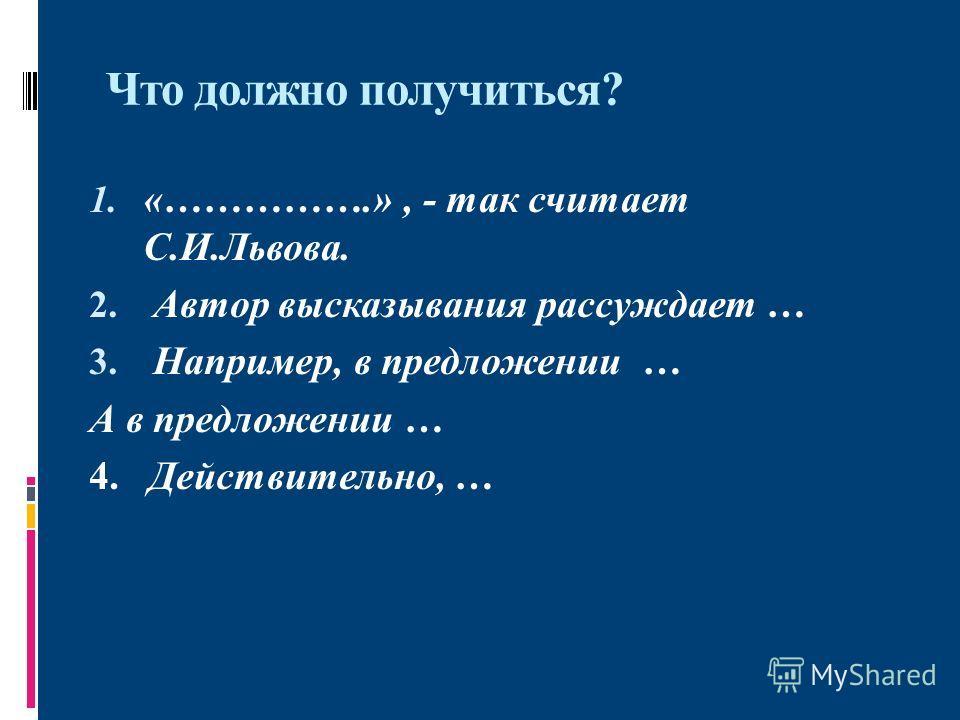 Что должно получиться? 1. «…………….», - так считает С.И.Львова. 2. Автор высказывания рассуждает … 3. Например, в предложении … А в предложении … 4. Действительно, …
