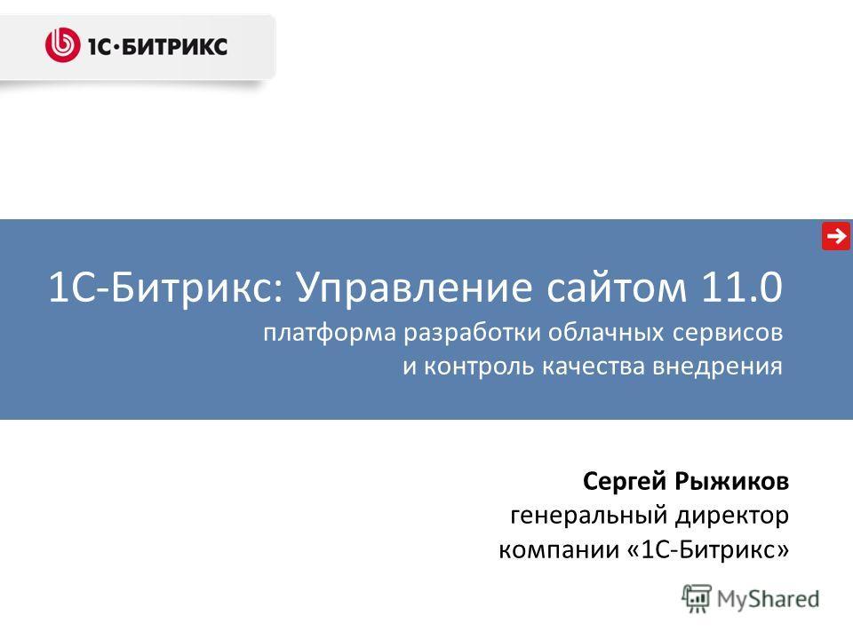 1С-Битрикс: Управление сайтом 11.0 платформа разработки облачных сервисов и контроль качества внедрения Сергей Рыжиков генеральный директор компании «1С-Битрикс»