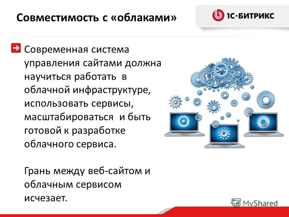 Совместимость с «облаками» Современная система управления сайтами должна научиться работать в облачной инфраструктуре, использовать сервисы, масштабироваться и быть готовой к разработке облачного сервиса. Грань между веб-сайтом и облачным сервисом ис