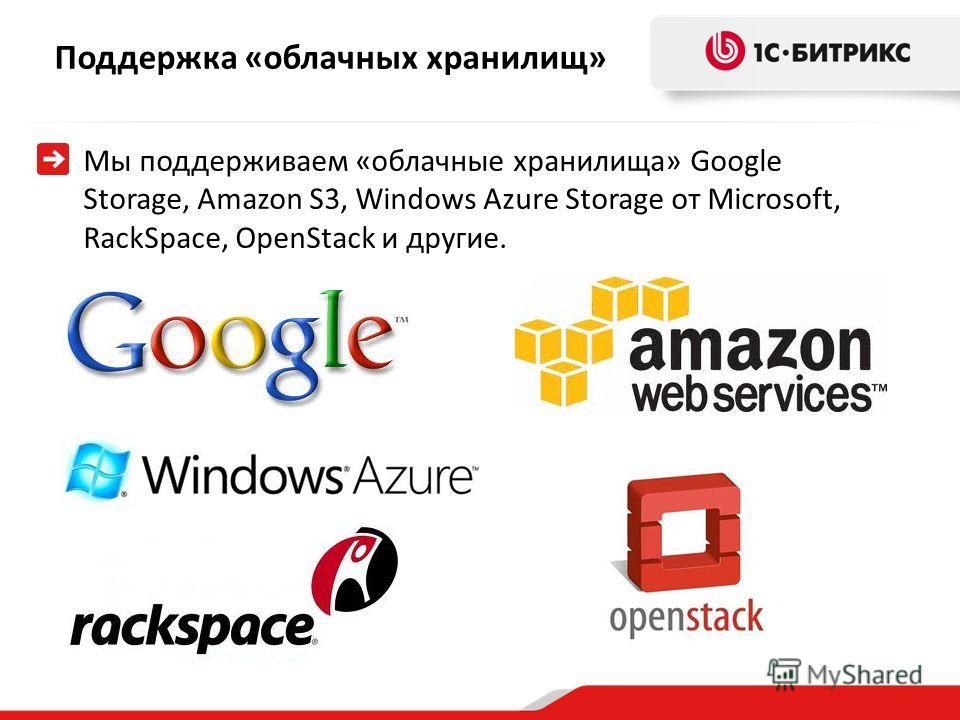 Поддержка «облачных хранилищ» Мы поддерживаем «облачные хранилища» Google Storage, Amazon S3, Windows Azure Storage от Microsoft, RackSpace, OpenStack и другие.