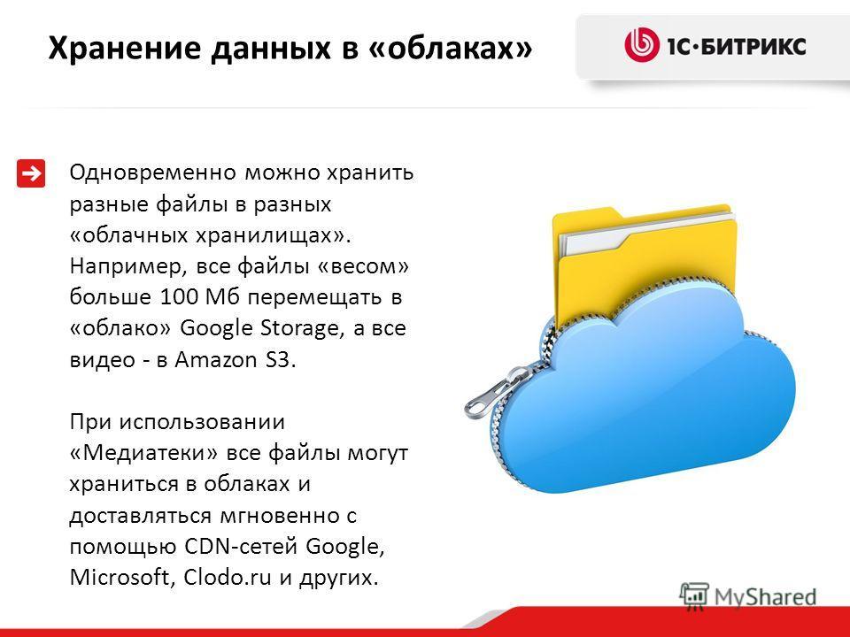 Хранение данных в «облаках» Одновременно можно хранить разные файлы в разных «облачных хранилищах». Например, все файлы «весом» больше 100 Мб перемещать в «облако» Google Storage, а все видео - в Amazon S3. При использовании «Медиатеки» все файлы мог