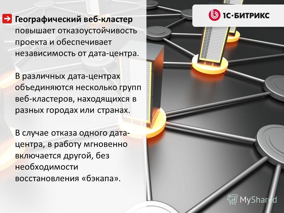 Географический веб-кластер повышает отказоустойчивость проекта и обеспечивает независимость от дата-центра. В различных дата-центрах объединяются несколько групп веб-кластеров, находящихся в разных городах или странах. В случае отказа одного дата- це