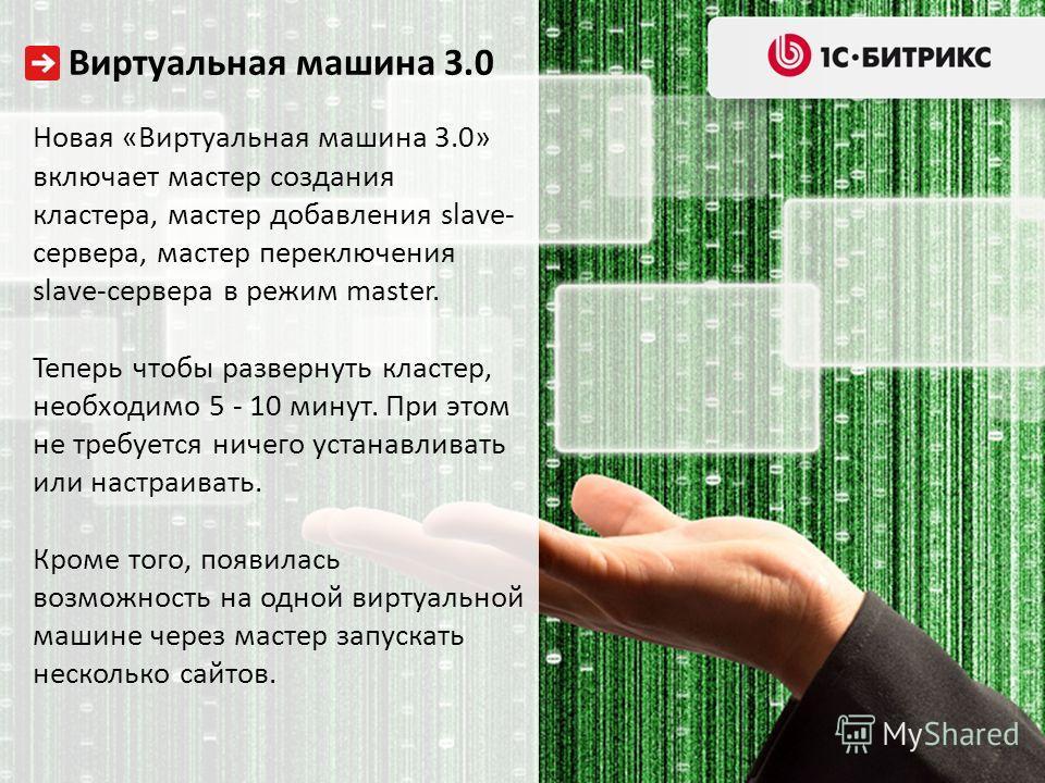 Виртуальная машина 3.0 Новая «Виртуальная машина 3.0» включает мастер создания кластера, мастер добавления slave- сервера, мастер переключения slave-сервера в режим master. Теперь чтобы развернуть кластер, необходимо 5 - 10 минут. При этом не требует