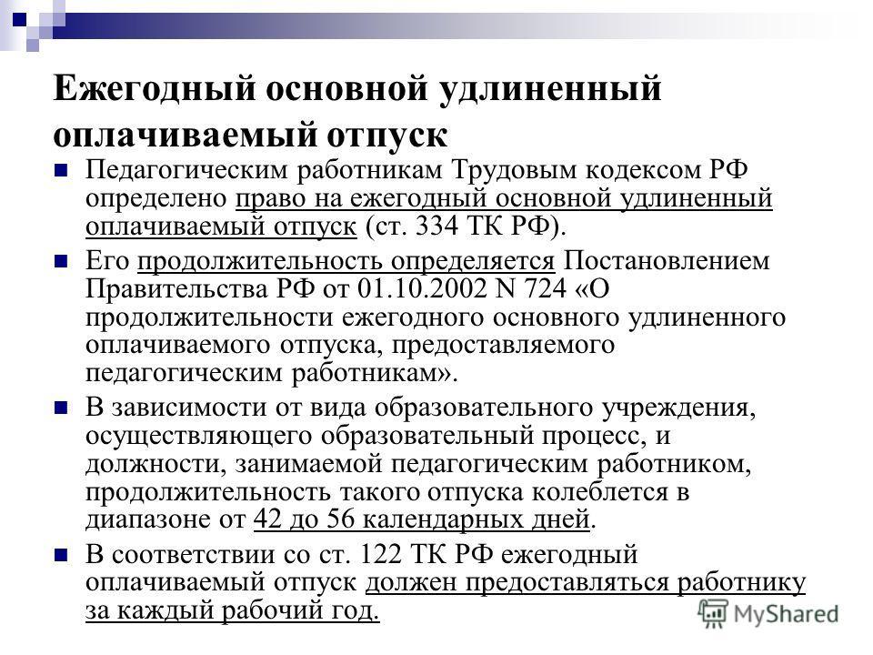 Ежегодный основной удлиненный оплачиваемый отпуск Педагогическим работникам Трудовым кодексом РФ определено право на ежегодный основной удлиненный оплачиваемый отпуск (ст. 334 ТК РФ). Его продолжительность определяется Постановлением Правительства РФ