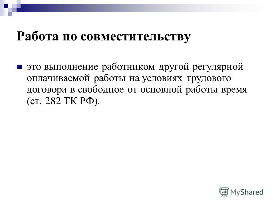 Работа по совместительству это выполнение работником другой регулярной оплачиваемой работы на условиях трудового договора в свободное от основной работы время (ст. 282 ТК РФ).