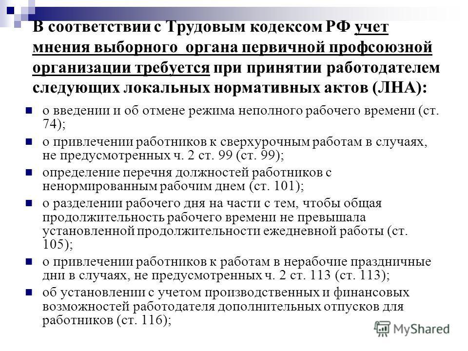 В соответствии с Трудовым кодексом РФ учет мнения выборного органа первичной профсоюзной организации требуется при принятии работодателем следующих локальных нормативных актов (ЛНА): о введении и об отмене режима неполного рабочего времени (ст. 74);