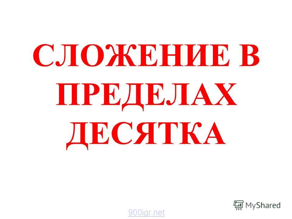 СЛОЖЕНИЕ В ПРЕДЕЛАХ ДЕСЯТКА 900igr.net