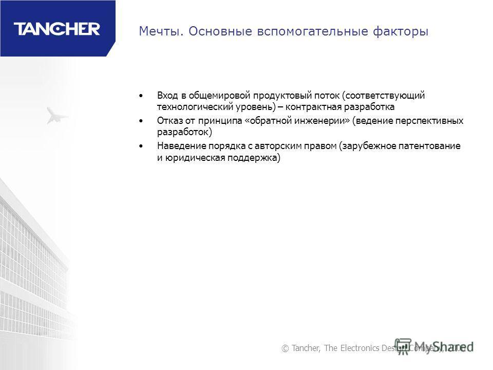 © Tancher, The Electronics Design Company, 2006 Мечты. Основные вспомогательные факторы Вход в общемировой продуктовый поток (соответствующий технологический уровень) – контрактная разработка Отказ от принципа «обратной инженерии» (ведение перспектив