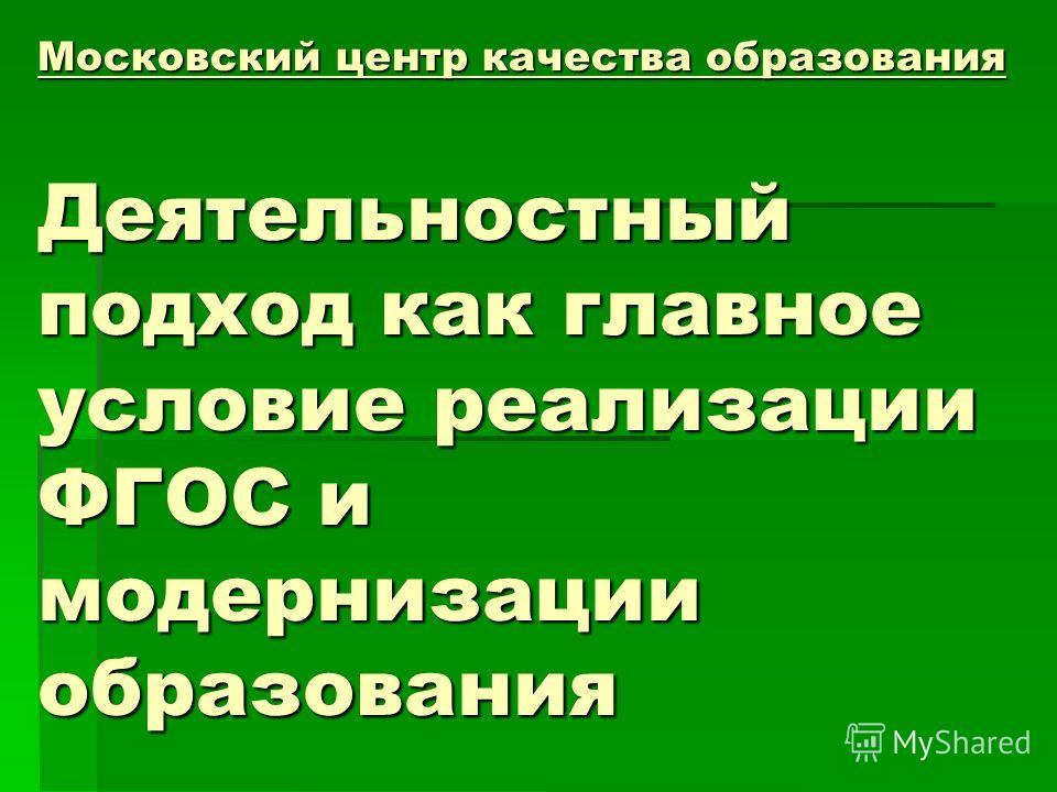 Московский центр качества образования Деятельностный подход как главное условие реализации ФГОС и модернизации образования