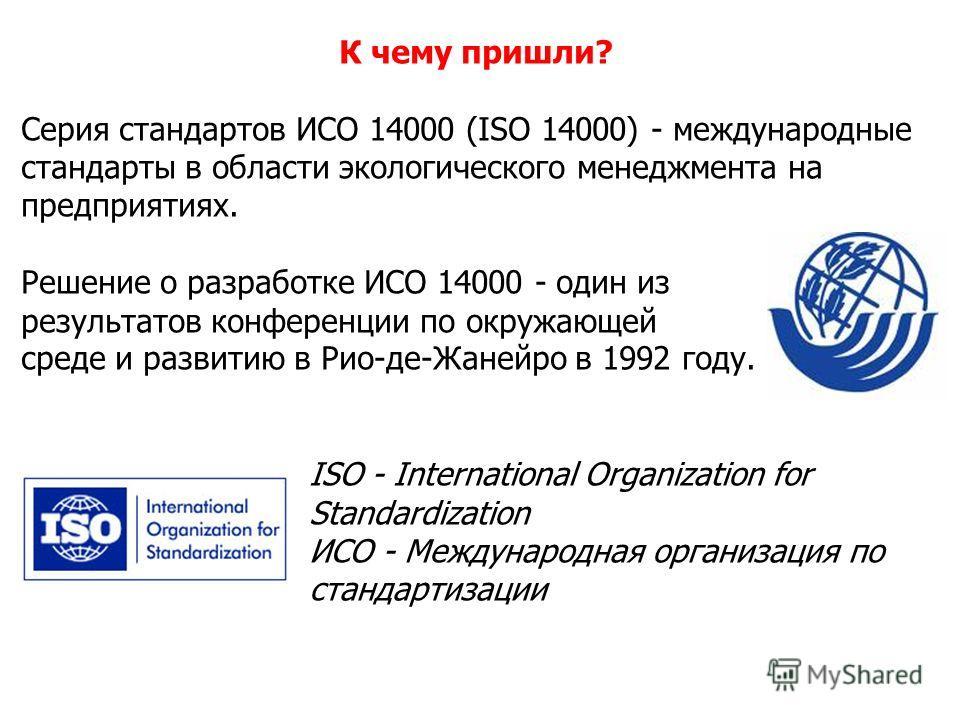 К чему пришли? Серия стандартов ИСО 14000 (ISO 14000) - международные стандарты в области экологического менеджмента на предприятиях. Решение о разработке ИСО 14000 - один из результатов конференции по окружающей среде и развитию в Рио-де-Жанейро в 1