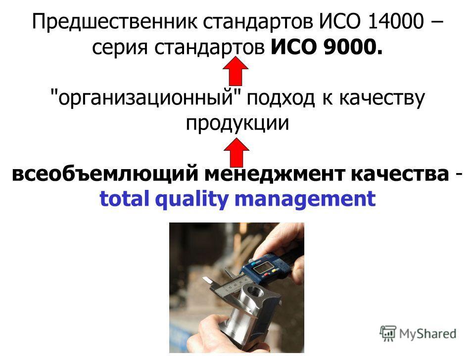 Предшественник стандартов ИСО 14000 – серия стандартов ИСО 9000. организационный подход к качеству продукции всеобъемлющий менеджмент качества - total quality management