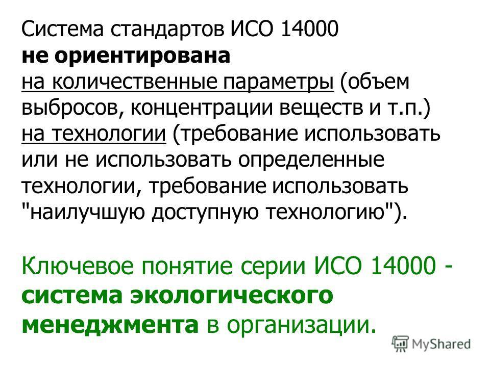 Система стандартов ИСО 14000 не ориентирована на количественные параметры (объем выбросов, концентрации веществ и т.п.) на технологии (требование использовать или не использовать определенные технологии, требование использовать