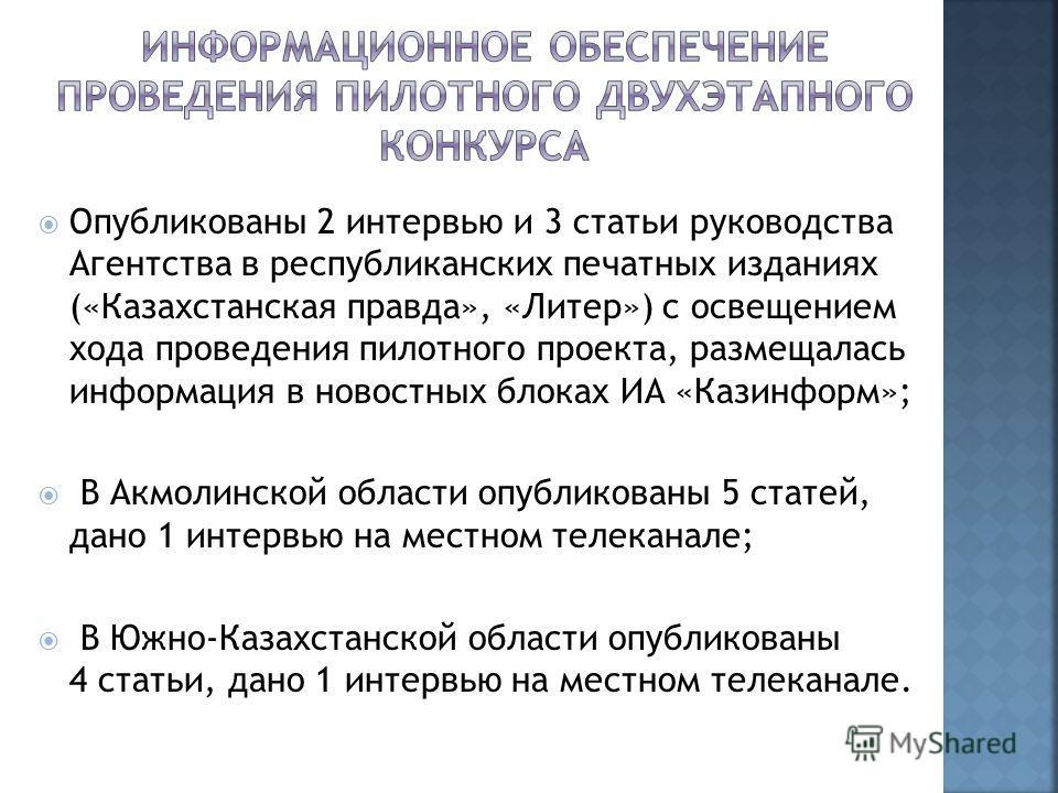 Опубликованы 2 интервью и 3 статьи руководства Агентства в республиканских печатных изданиях («Казахстанская правда», «Литер») с освещением хода проведения пилотного проекта, размещалась информация в новостных блоках ИА «Казинформ»; В Акмолинской обл