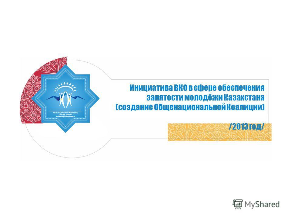 Инициатива ВКО в сфере обеспечения занятости молодёжи Казахстана (создание Общенациональной Коалиции) /2013 год/