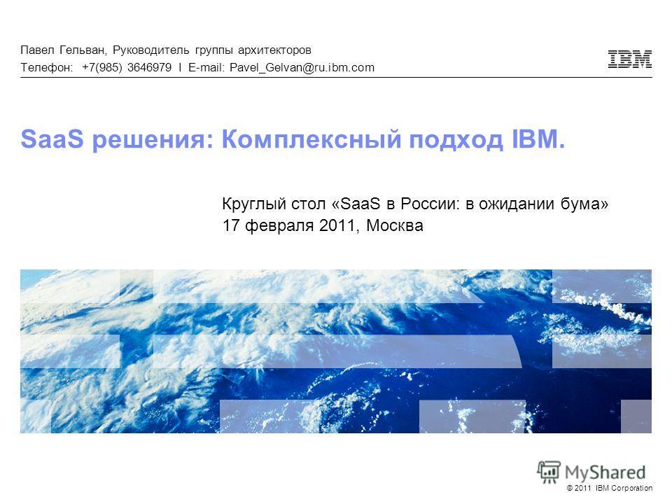 © 2011 IBM Corporation SaaS решения: Комплексный подход IBM. Круглый стол «SaaS в России: в ожидании бума» 17 февраля 2011, Москва Павел Гельван, Руководитель группы архитекторов Телефон: +7(985) 3646979 I E-mail: Pavel_Gelvan@ru.ibm.com