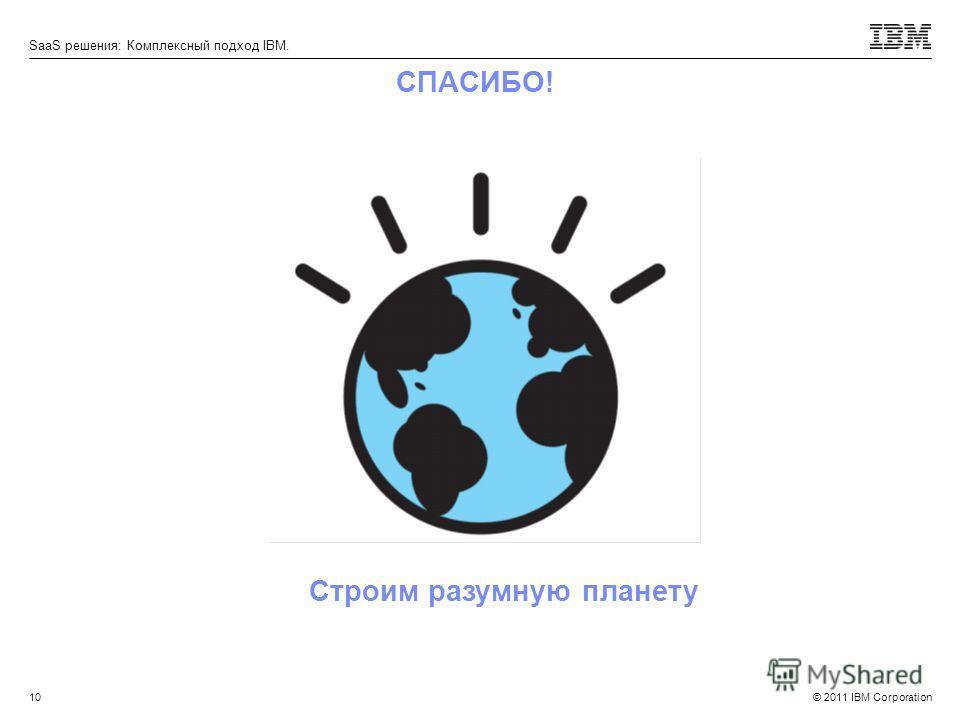 © 2011 IBM Corporation SaaS решения: Комплексный подход IBM. СПАСИБО! 10 Строим разумную планету