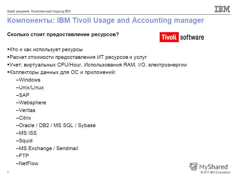 © 2011 IBM Corporation SaaS решения: Комплексный подход IBM. Компоненты: IBM Tivoli Usage and Accounting manager Сколько стоит предоставление ресурсов? Кто и как использует ресурсы Расчет стоимости предоставления ИТ ресурсов и услуг Учет: виртуальных
