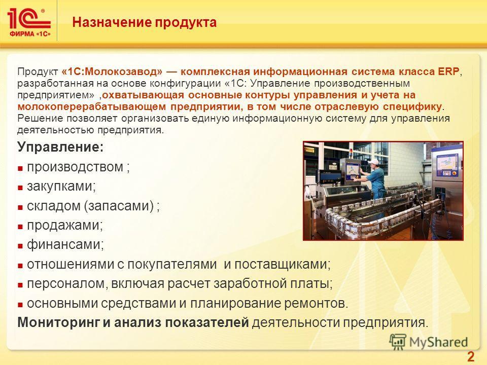 2 Назначение продукта Продукт «1С:Молокозавод» комплексная информационная система класса ERP, разработанная на основе конфигурации «1С: Управление производственным предприятием»,охватывающая основные контуры управления и учета на молокоперерабатывающ