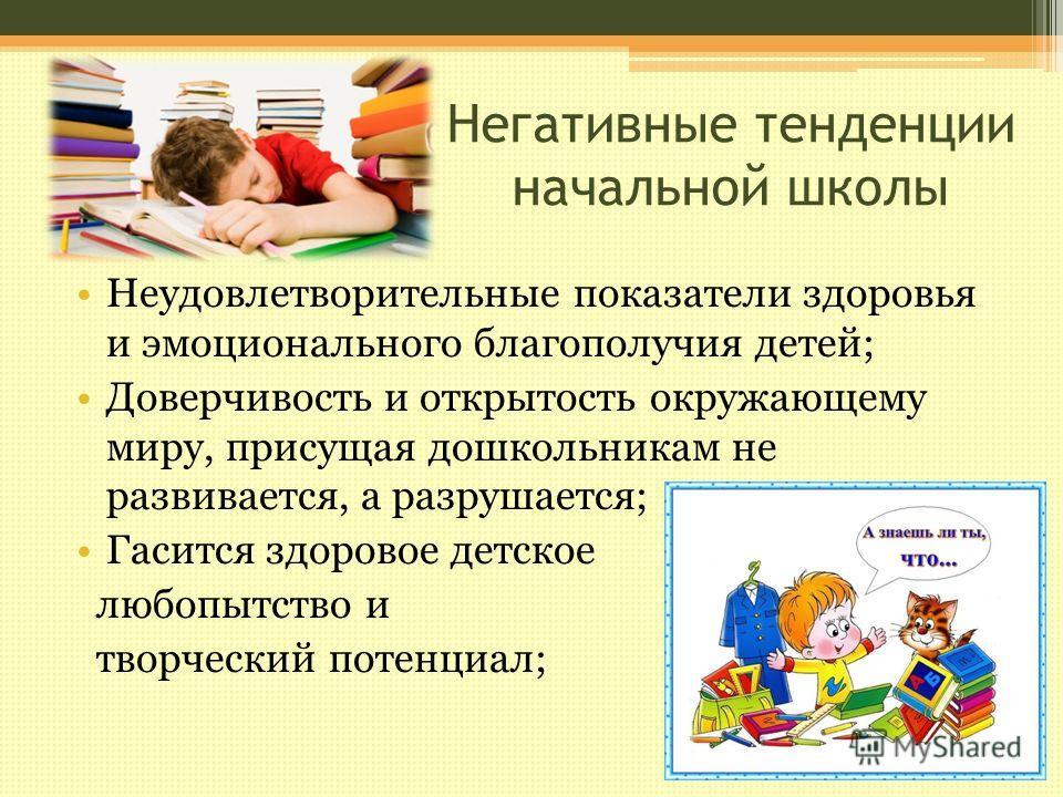 Негативные тенденции начальной школы Неудовлетворительные показатели здоровья и эмоционального благополучия детей; Доверчивость и открытость окружающему миру, присущая дошкольникам не развивается, а разрушается; Гасится здоровое детское любопытство и