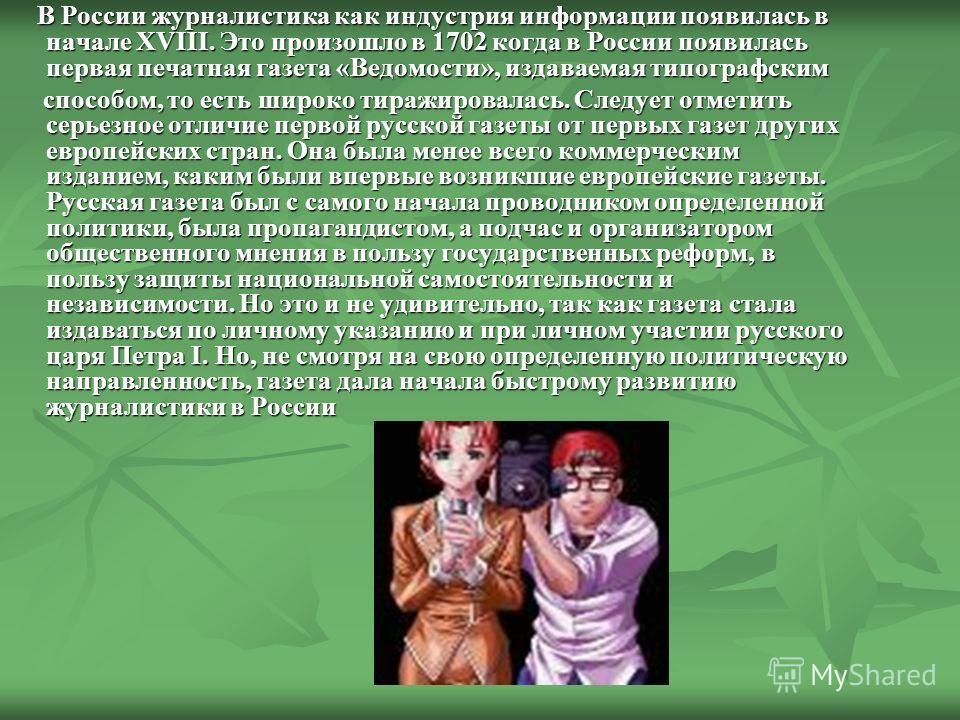В России журналистика как индустрия информации появилась в начале XVIII. Это произошло в 1702 когда в России появилась первая печатная газета «Ведомости», издаваемая типографским В России журналистика как индустрия информации появилась в начале XVIII