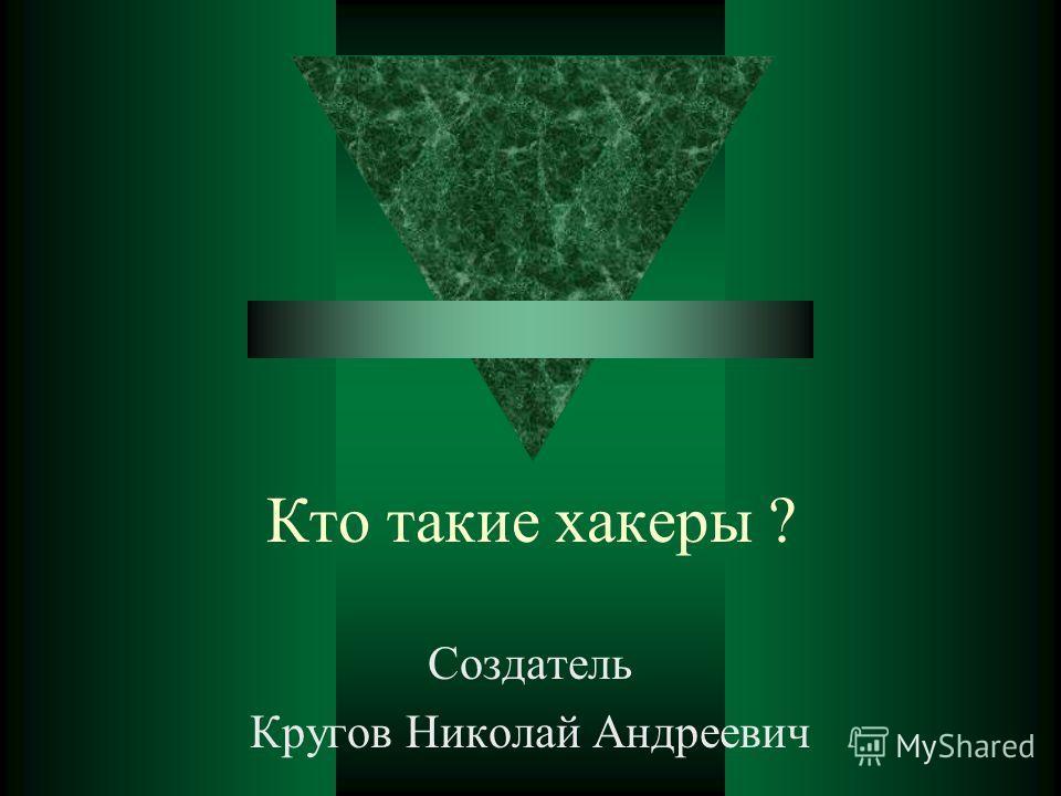 Кто такие хакеры ? Создатель Кругов Николай Андреевич