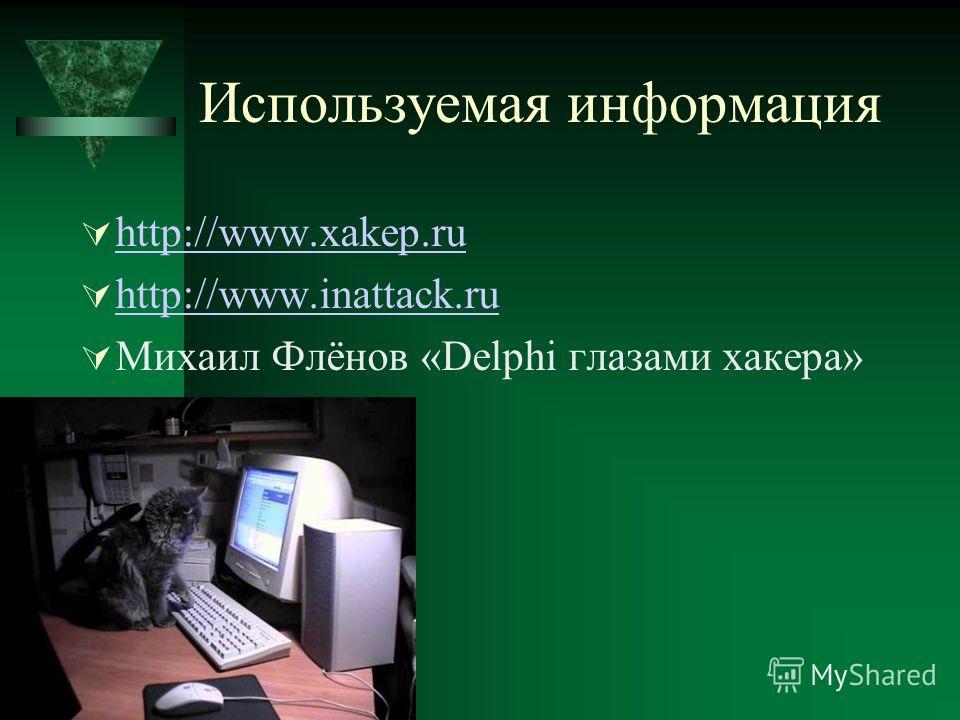Используемая информация http://www.xakep.ru http://www.inattack.ru Михаил Флёнов «Delphi глазами хакера»