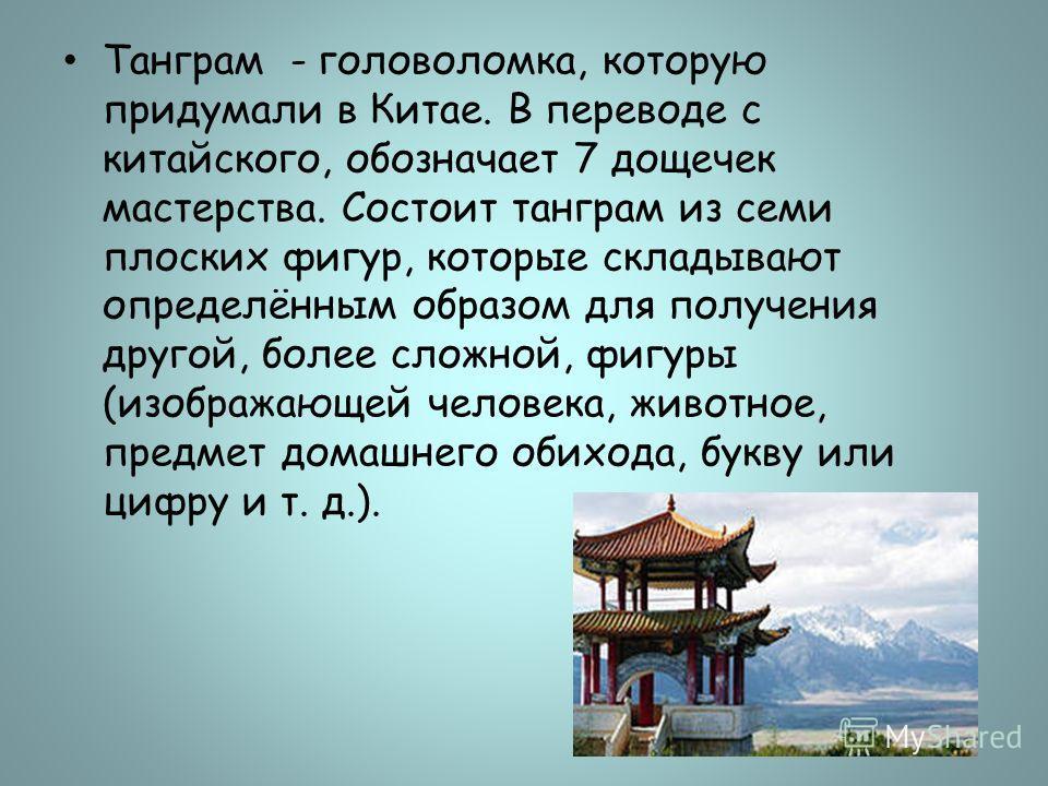 Танграм - головоломка, которую придумали в Китае. В переводе с китайского, обозначает 7 дощечек мастерства. Состоит танграм из семи плоских фигур, которые складывают определённым образом для получения другой, более сложной, фигуры (изображающей челов