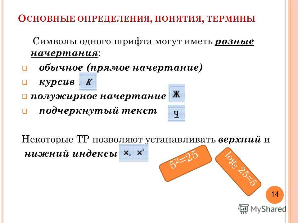 О СНОВНЫЕ ОПРЕДЕЛЕНИЯ, ПОНЯТИЯ, ТЕРМИНЫ Символы одного шрифта могут иметь разные начертания : обычное (прямое начертание) курсив полужирное начертание подчеркнутый текст Некоторые ТР позволяют устанавливать верхний и нижний индексы 5 2 =25 log 2 25=5