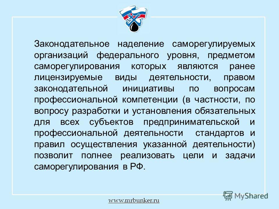 www.mrbunker.ru Законодательное наделение саморегулируемых организаций федерального уровня, предметом саморегулирования которых являются ранее лицензируемые виды деятельности, правом законодательной инициативы по вопросам профессиональной компетенции