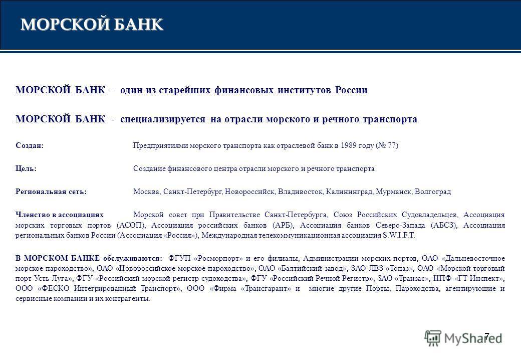 7 МОРСКОЙ БАНК - один из старейших финансовых институтов России МОРСКОЙ БАНК - специализируется на отрасли морского и речного транспорта Создан: Предприятиями морского транспорта как отраслевой банк в 1989 году ( 77) Цель: Создание финансового центра