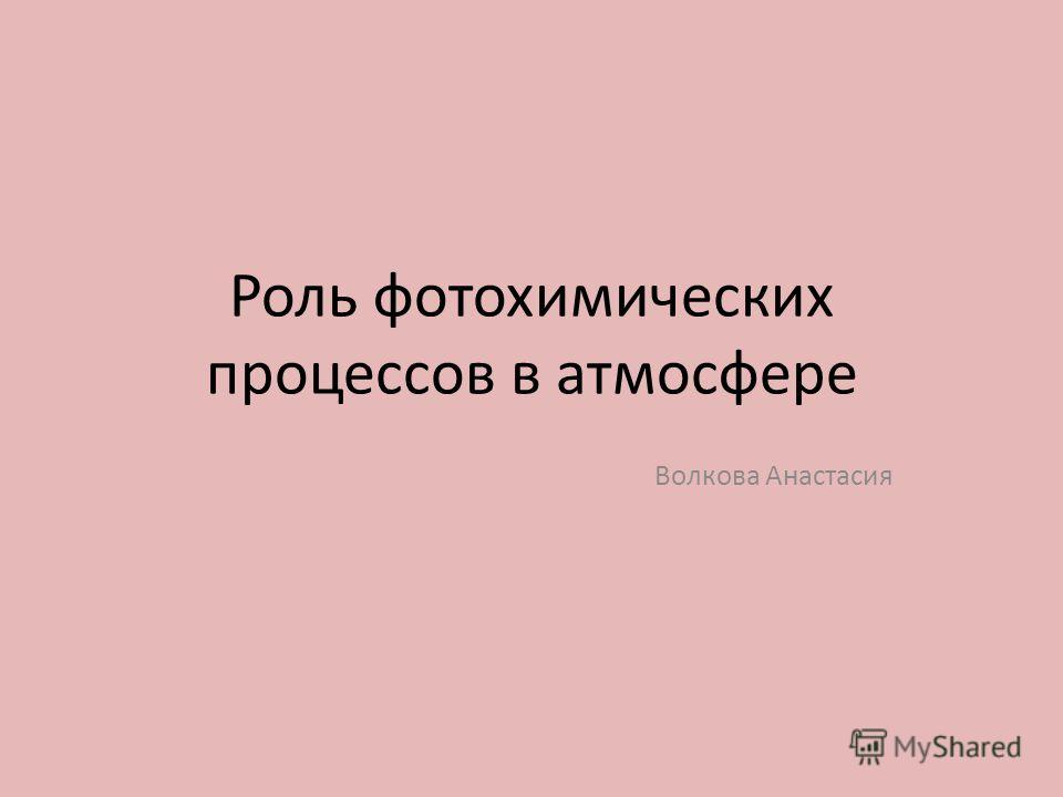 Роль фотохимических процессов в атмосфере Волкова Анастасия
