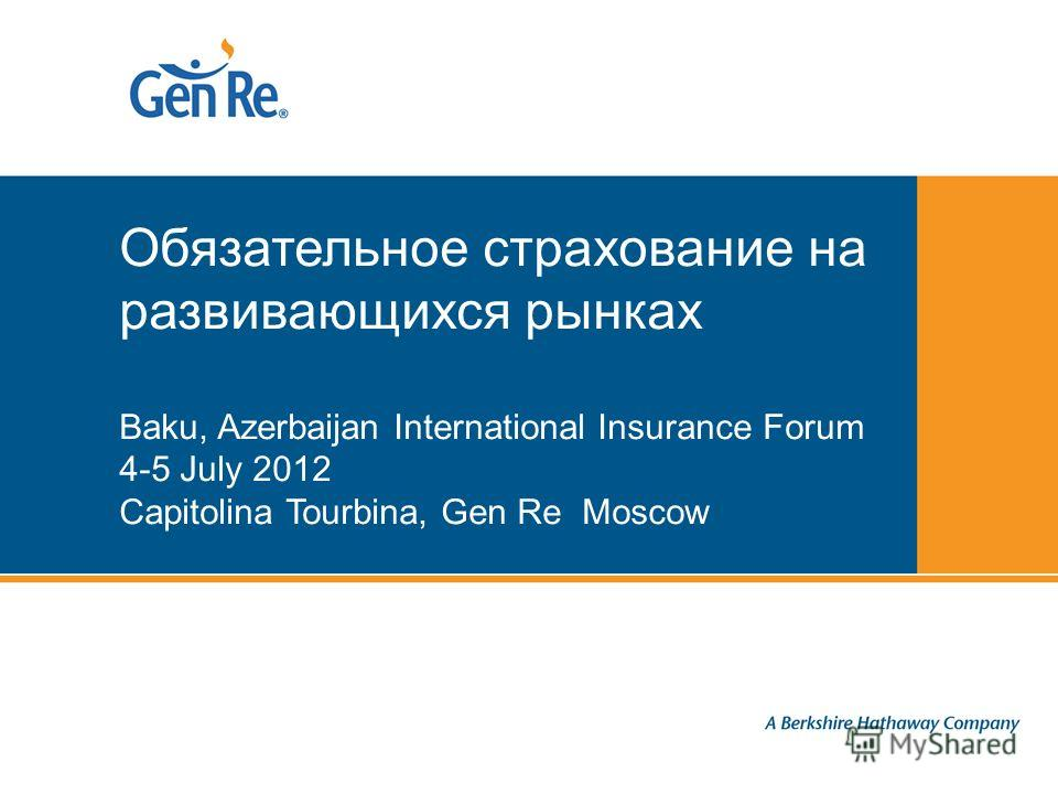Proprietary and Confidential | © General Reinsurance Corporation Обязательное страхование на развивающихся рынках Baku, Azerbaijan International Insurance Forum 4-5 July 2012 Capitolina Tourbina, Gen Re Moscow