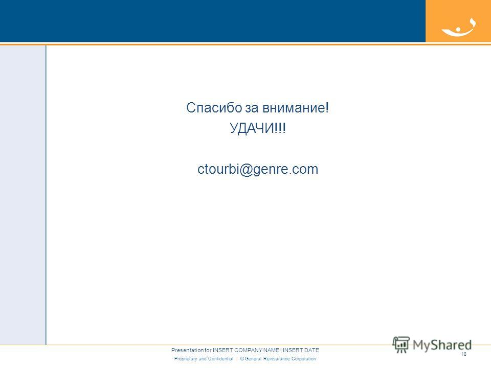 Proprietary and Confidential | © General Reinsurance Corporation Спасибо за внимание! УДАЧИ!!! ctourbi@genre.com Presentation for INSERT COMPANY NAME | INSERT DATE 18