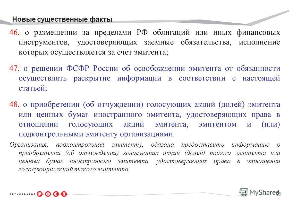 Новые существенные факты Новые существенные факты 46. о размещении за пределами РФ облигаций или иных финансовых инструментов, удостоверяющих заемные обязательства, исполнение которых осуществляется за счет эмитента; 47. о решении ФСФР России об осво