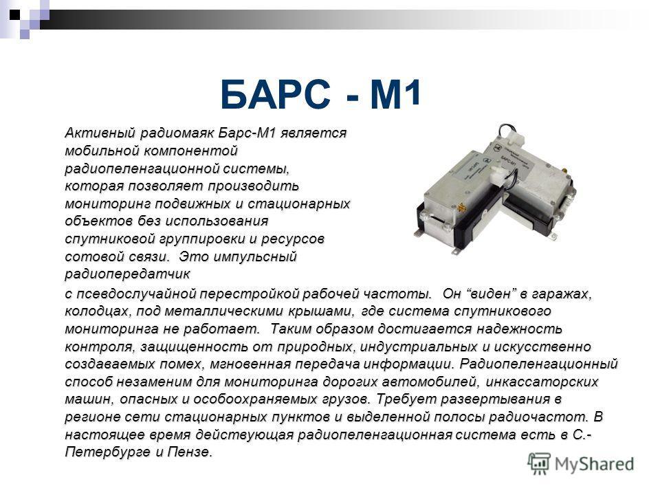 БАРС - М1 Активный радиомаяк Барс-М1 является мобильной компонентой радиопеленгационной системы, которая позволяет производить мониторинг подвижных и стационарных объектов без использования спутниковой группировки и ресурсов сотовой связи. Это импуль