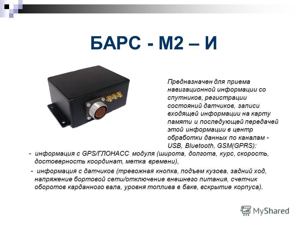 БАРС - М2 – И Предназначен для приема навигационной информации со спутников, регистрации состояний датчиков, записи входящей информации на карту памяти и последующей передачей этой информации в центр обработки данных по каналам - USB, Bluetooth, GSM(