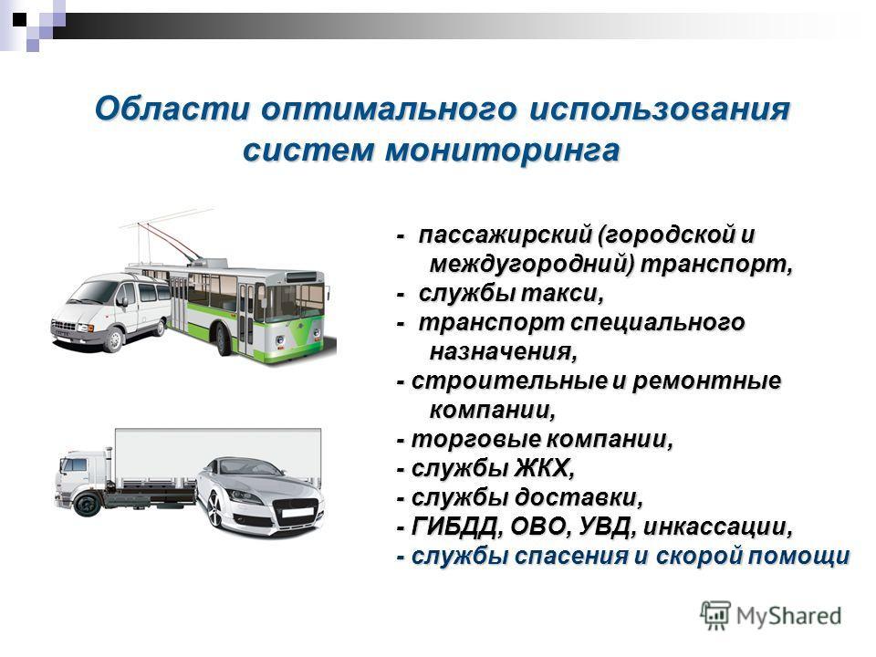 Области оптимального использования систем мониторинга - пассажирский (городской и междугородний) транспорт, - службы такси, - транспорт специального назначения, - строительные и ремонтные компании, - торговые компании, - службы ЖКХ, - службы доставки