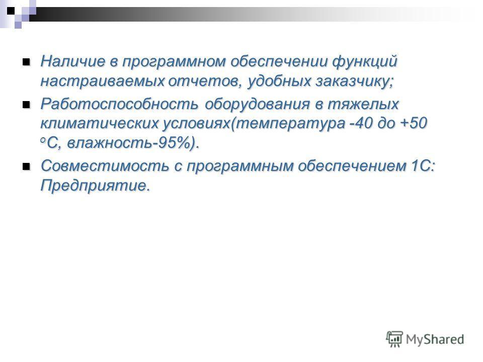 Наличие в программном обеспечении функций настраиваемых отчетов, удобных заказчику; Наличие в программном обеспечении функций настраиваемых отчетов, удобных заказчику; Работоспособность оборудования в тяжелых климатических условиях(температура -40 до